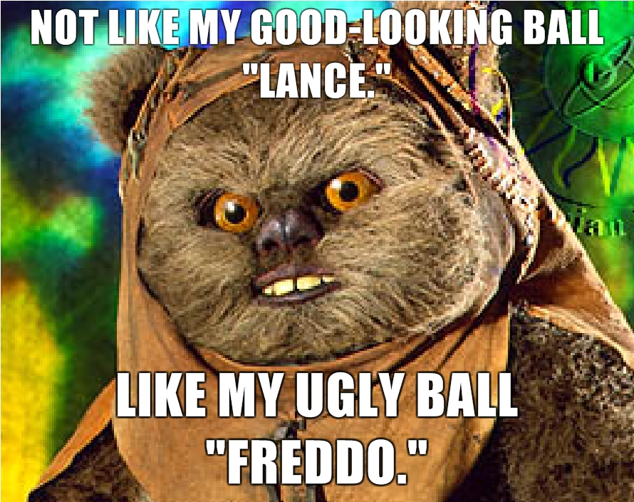 Not-Like-My-Good-Looking-Ball-Lance-Like-my-ugly-ball-Freddo.jpg