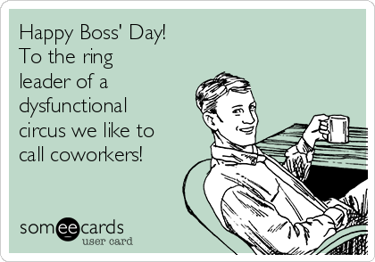 happy-boss-day-to-the-ring-leader-of-a-dysfunctional-circus-we-like-to-call-coworkers-a5c28.png