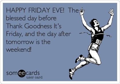 happy-friday-eve-the-blessed-day-before-thank-goodness-its-friday-and-the-day-after-tomorrow-is-the-weekend--dd326.png