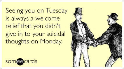 tuesday-monday-suicidal-work-weekend-thinking-of-you-ecards-someecards.png